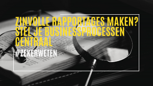 Zinvolle rapportages maken? Stel je businessprocessen centraal
